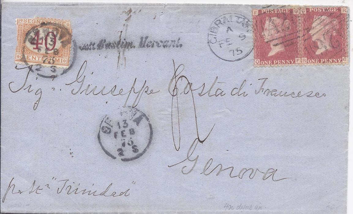 Gibraltar 1875 (FE 9) outer letter sheet to Genova franked two Great Britain 1d. red, QF and RG, both plate 159, tied A26 duplexes, endorsed �pr St Trinidad�. As the 2d. rate only covered carriage to port, a 40c. Postage Due was applied with agents handstamp alongside and tied arrival cds. Postage due stamp damaged.